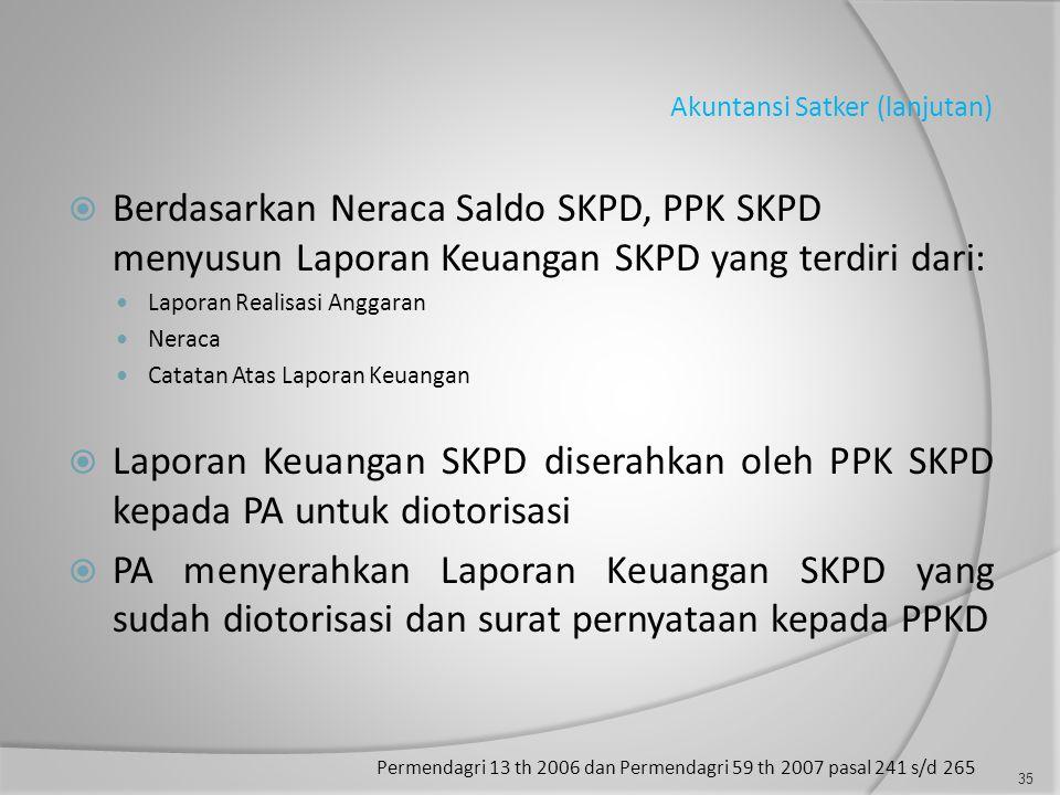 Akuntansi Satker (lanjutan)  Berdasarkan Neraca Saldo SKPD, PPK SKPD menyusun Laporan Keuangan SKPD yang terdiri dari:  Laporan Realisasi Anggaran  Neraca  Catatan Atas Laporan Keuangan  Laporan Keuangan SKPD diserahkan oleh PPK SKPD kepada PA untuk diotorisasi  PA menyerahkan Laporan Keuangan SKPD yang sudah diotorisasi dan surat pernyataan kepada PPKD Permendagri 13 th 2006 dan Permendagri 59 th 2007 pasal 241 s/d 265 35