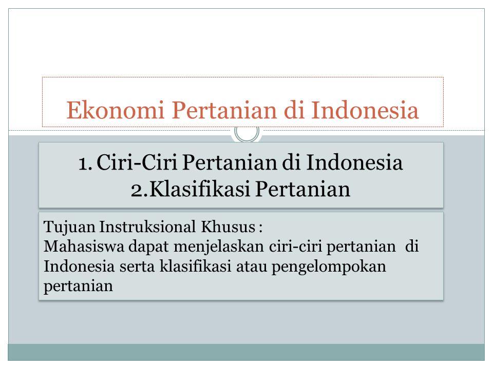 Ekonomi Pertanian di Indonesia 1.Ciri-Ciri Pertanian di Indonesia 2.Klasifikasi Pertanian 1.Ciri-Ciri Pertanian di Indonesia 2.Klasifikasi Pertanian T