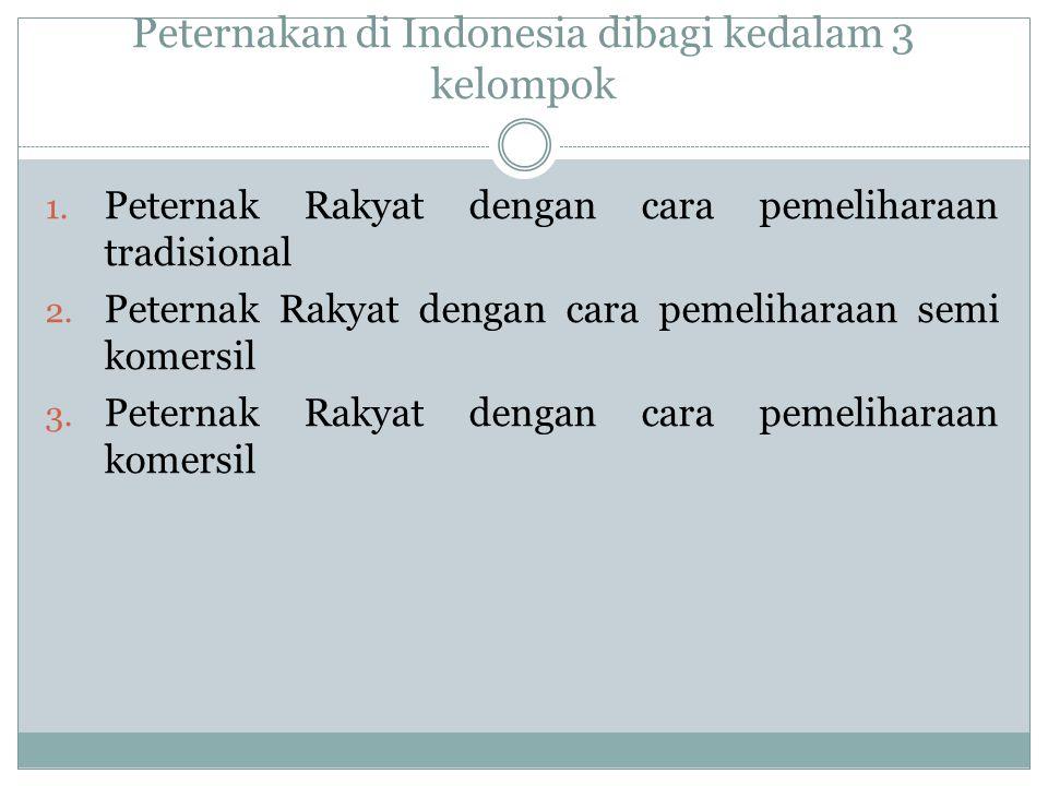 Peternakan di Indonesia dibagi kedalam 3 kelompok 1. Peternak Rakyat dengan cara pemeliharaan tradisional 2. Peternak Rakyat dengan cara pemeliharaan