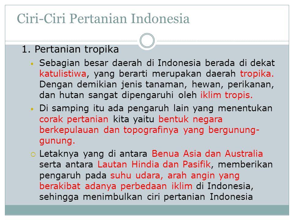 Ciri-Ciri Pertanian Indonesia 1. Pertanian tropika • Sebagian besar daerah di Indonesia berada di dekat katulistiwa, yang berarti merupakan daerah tro