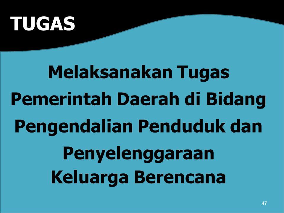 TUGAS Melaksanakan Tugas Pemerintah Daerah di Bidang Pengendalian Penduduk dan Penyelenggaraan Keluarga Berencana 47