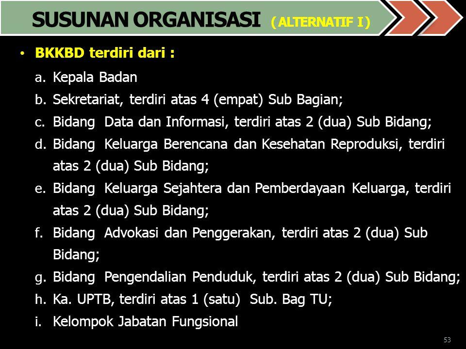 53 SUSUNAN ORGANISASI ( ALTERNATIF I ) • BKKBD terdiri dari : a. Kepala Badan b. Sekretariat, terdiri atas 4 (empat) Sub Bagian; c. Bidang Data dan In