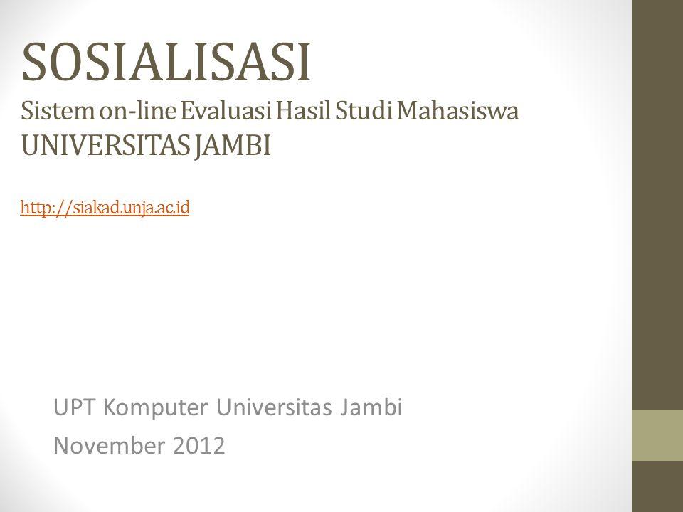 SOSIALISASI Sistem on-line Evaluasi Hasil Studi Mahasiswa UNIVERSITAS JAMBI http://siakad.unja.ac.id http://siakad.unja.ac.id UPT Komputer Universitas