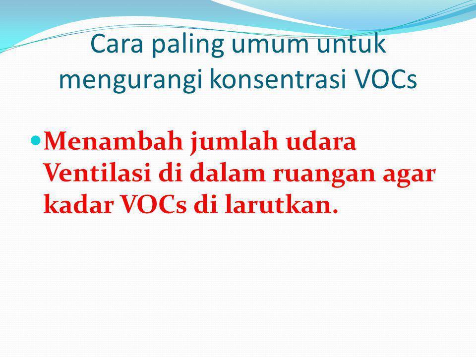 Cara paling umum untuk mengurangi konsentrasi VOCs  Menambah jumlah udara Ventilasi di dalam ruangan agar kadar VOCs di larutkan.