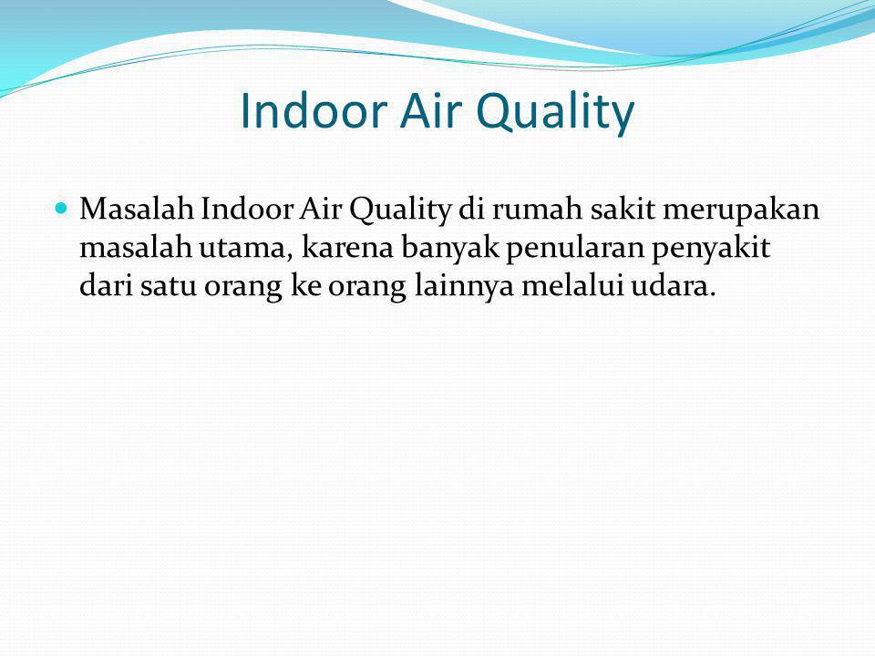 Indoor Air Quality  Masalah Indoor Air Quality di rumah sakit merupakan masalah utama, karena banyak penularan penyakit dari satu orang ke orang lain