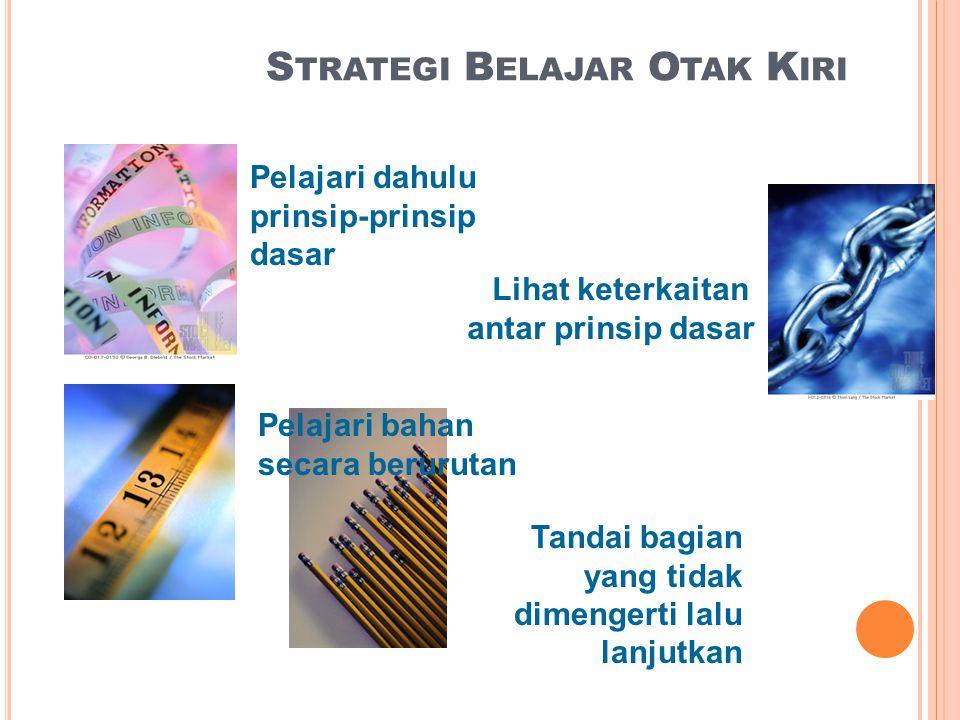 S TRATEGI B ELAJAR O TAK K IRI Pelajari dahulu prinsip-prinsip dasar Lihat keterkaitan antar prinsip dasar Pelajari bahan secara berurutan Tandai bagian yang tidak dimengerti lalu lanjutkan