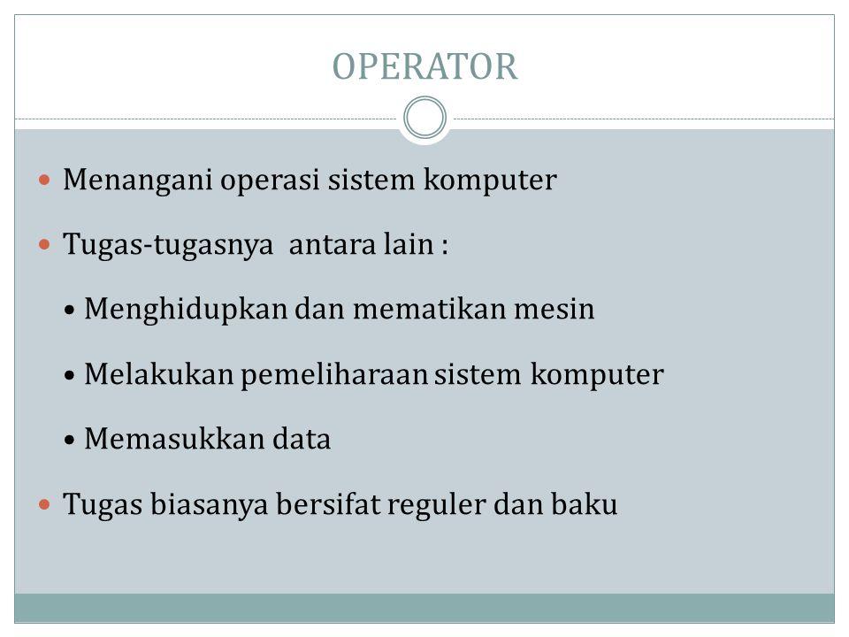 OPERATOR  Menangani operasi sistem komputer  Tugas-tugasnya antara lain : • Menghidupkan dan mematikan mesin • Melakukan pemeliharaan sistem kompute