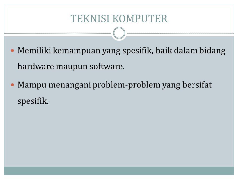 TEKNISI KOMPUTER  Memiliki kemampuan yang spesifik, baik dalam bidang hardware maupun software.  Mampu menangani problem-problem yang bersifat spesi
