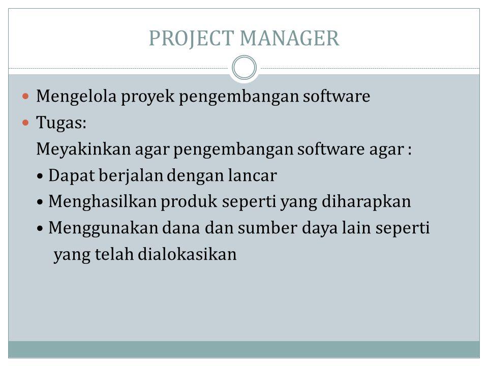 PROJECT MANAGER  Mengelola proyek pengembangan software  Tugas: Meyakinkan agar pengembangan software agar : • Dapat berjalan dengan lancar • Mengha