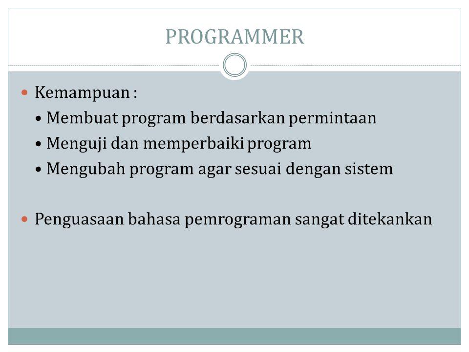 PROGRAMMER  Kemampuan : • Membuat program berdasarkan permintaan • Menguji dan memperbaiki program • Mengubah program agar sesuai dengan sistem  Pen