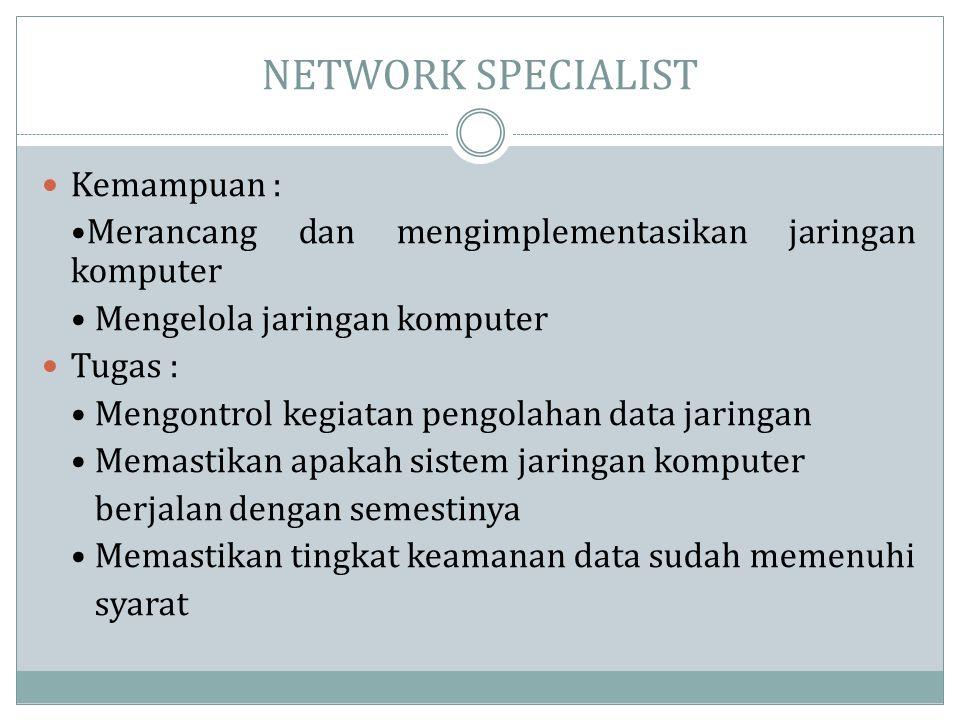 NETWORK SPECIALIST  Kemampuan : •Merancang dan mengimplementasikan jaringan komputer • Mengelola jaringan komputer  Tugas : • Mengontrol kegiatan pe