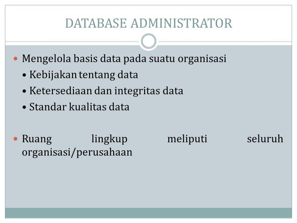 DATABASE ADMINISTRATOR  Mengelola basis data pada suatu organisasi • Kebijakan tentang data • Ketersediaan dan integritas data • Standar kualitas dat