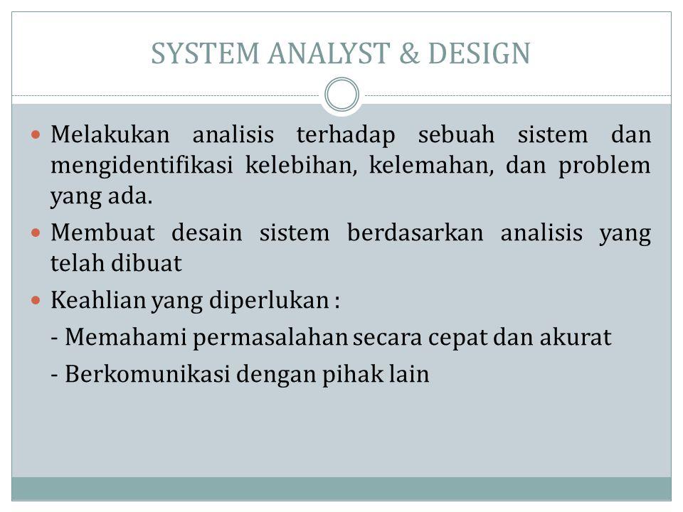 SYSTEM ANALYST & DESIGN  Melakukan analisis terhadap sebuah sistem dan mengidentifikasi kelebihan, kelemahan, dan problem yang ada.  Membuat desain