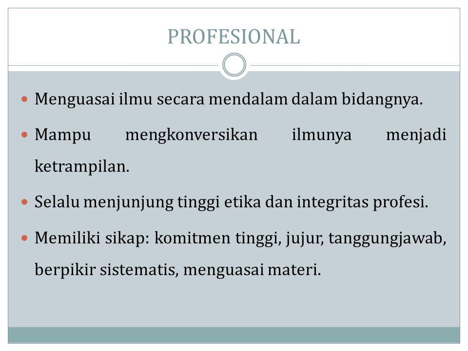 PROFESIONAL  Menguasai ilmu secara mendalam dalam bidangnya.  Mampu mengkonversikan ilmunya menjadi ketrampilan.  Selalu menjunjung tinggi etika da