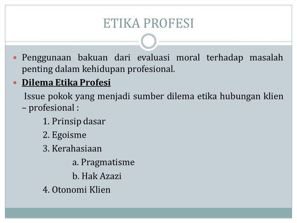 ETIKA PROFESI  Penggunaan bakuan dari evaluasi moral terhadap masalah penting dalam kehidupan profesional.  Dilema Etika Profesi Issue pokok yang me