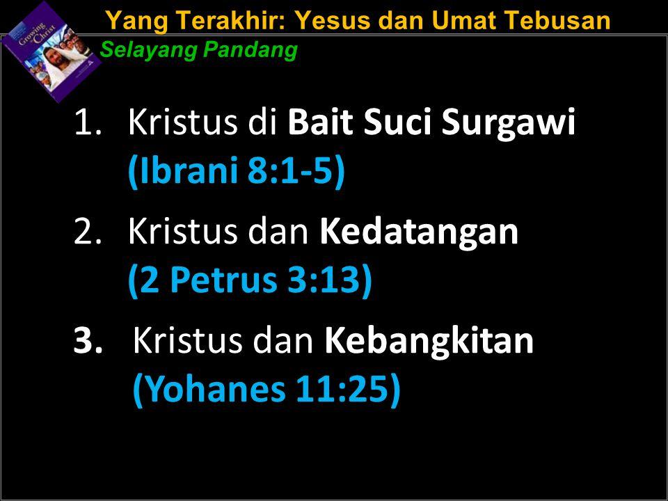 Yang Terakhir: Yesus dan Umat Tebusan Selayang Pandang 1.Kristus di Bait Suci Surgawi (Ibrani 8:1-5) 2.Kristus dan Kedatangan (2 Petrus 3:13) 3. Krist