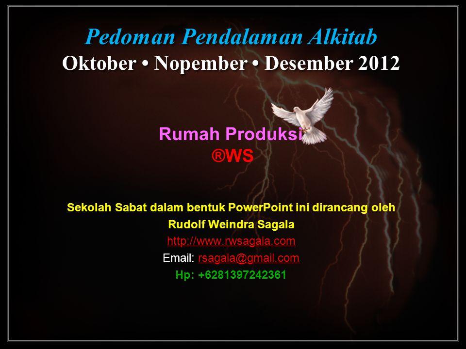 Pedoman Pendalaman Alkitab Oktober • Nopember • Desember 2012 Pedoman Pendalaman Alkitab Oktober • Nopember • Desember 2012 Rumah Produksi: ®WS Sekola