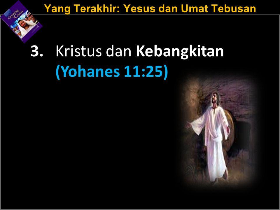 Yang Terakhir: Yesus dan Umat Tebusan 3. Kristus dan Kebangkitan (Yohanes 11:25)