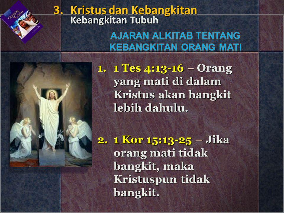 1.1 Tes 4:13-16 – Orang yang mati di dalam Kristus akan bangkit lebih dahulu. 2.1 Kor 15:13-25 – Jika orang mati tidak bangkit, maka Kristuspun tidak