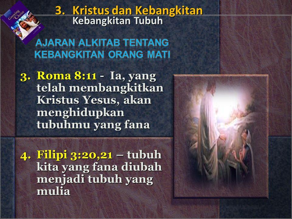 3.Roma 8:11 - Ia, yang telah membangkitkan Kristus Yesus, akan menghidupkan tubuhmu yang fana 4.Filipi 3:20,21 – tubuh kita yang fana diubah menjadi t
