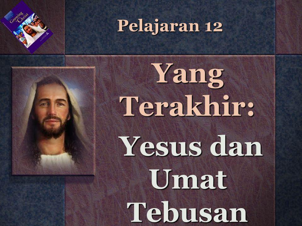 Pelajaran 12 Yang Terakhir: Yesus dan Umat Tebusan Yesus dan Umat Tebusan