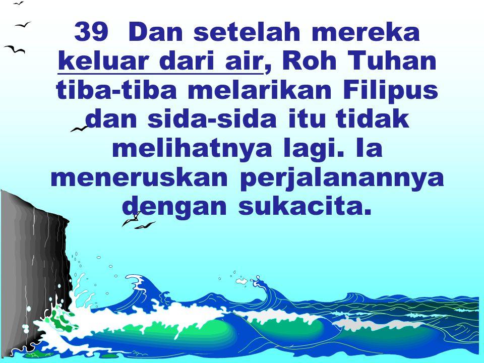 39 Dan setelah mereka keluar dari air, Roh Tuhan tiba-tiba melarikan Filipus dan sida-sida itu tidak melihatnya lagi. Ia meneruskan perjalanannya deng