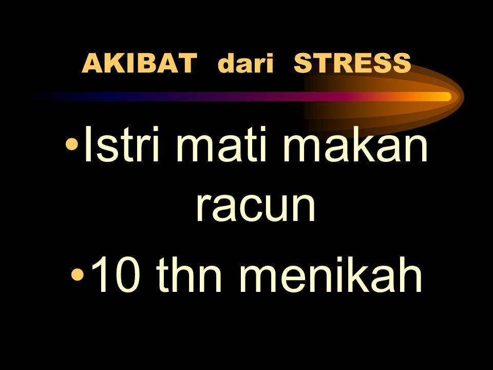 AKIBAT dari STRESS •Istri mati makan racun •10 thn menikah