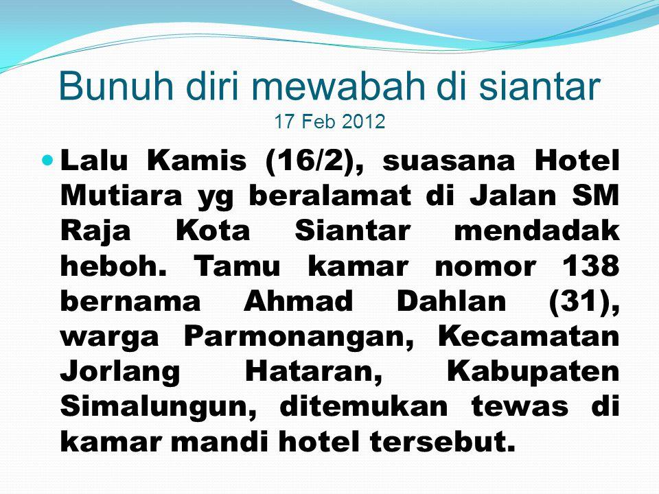Bunuh diri mewabah di siantar 17 Feb 2012  Lalu Kamis (16/2), suasana Hotel Mutiara yg beralamat di Jalan SM Raja Kota Siantar mendadak heboh. Tamu k