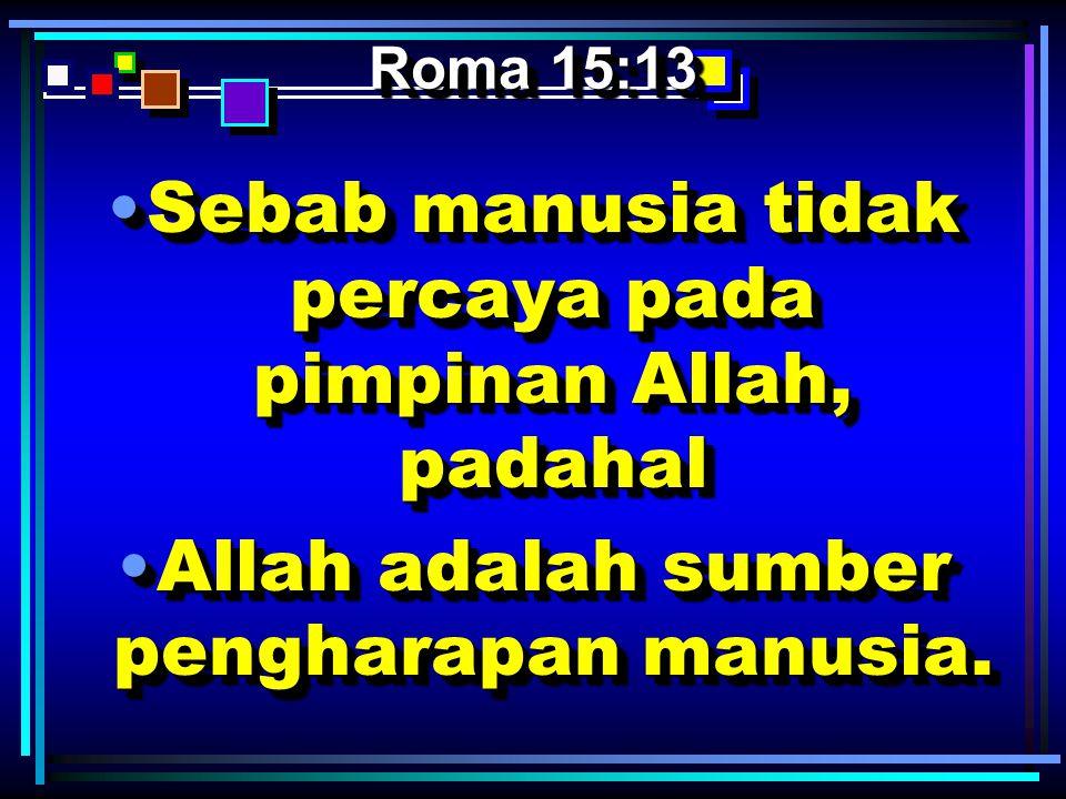 Roma 15:13 •Sebab manusia tidak percaya pada pimpinan Allah, padahal •Allah adalah sumber pengharapan manusia. •S•S•S•Sebab manusia tidak percaya pada