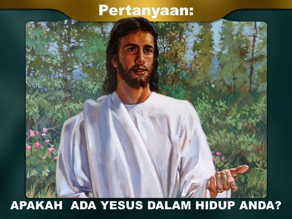 APAKAH ADA YESUS DALAM HIDUP ANDA? Pertanyaan: