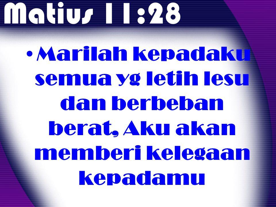 Matius 11:28 •Marilah kepadaku semua yg letih lesu dan berbeban berat, Aku akan memberi kelegaan kepadamu