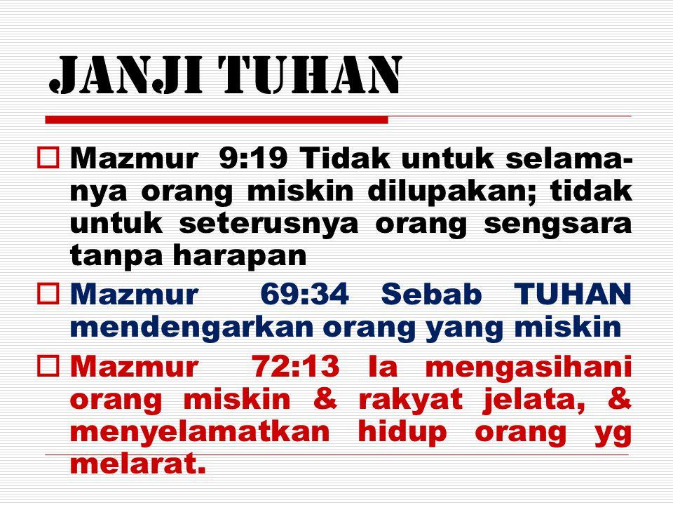 Janji Tuhan MMazmur 9:19 Tidak untuk selama- nya orang miskin dilupakan; tidak untuk seterusnya orang sengsara tanpa harapan MMazmur 69:34 Sebab T
