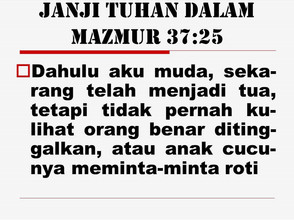 Janji Tuhan DALAM Mazmur 37:25  Dahulu aku muda, seka- rang telah menjadi tua, tetapi tidak pernah ku- lihat orang benar diting- galkan, atau anak cu