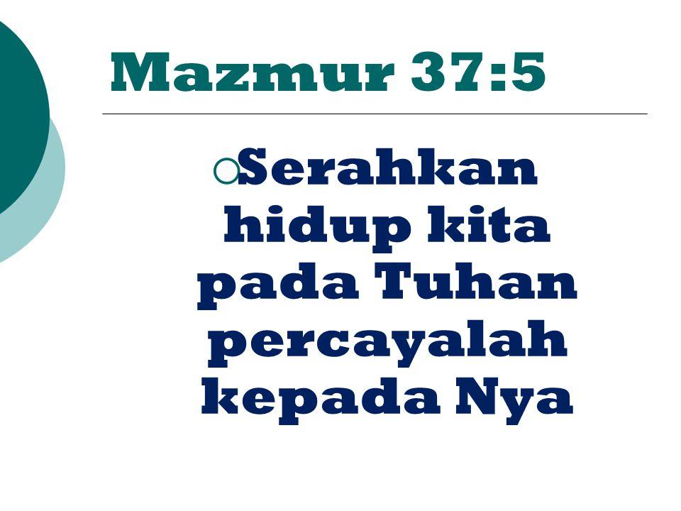 Mazmur 37:5  Serahkan hidup kita pada Tuhan percayalah kepada Nya