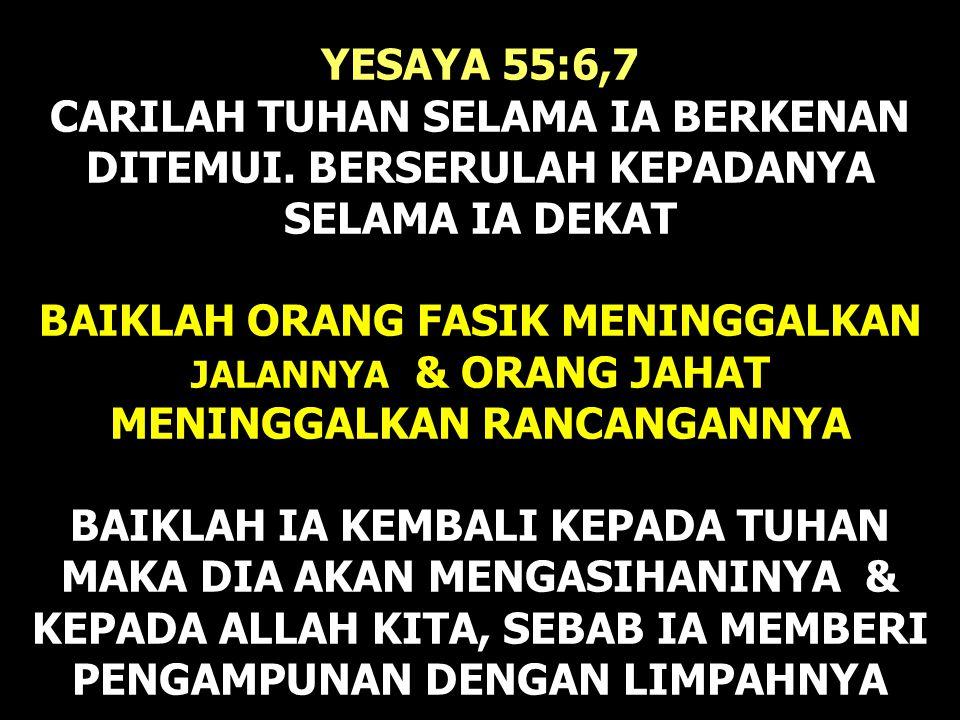 YESAYA 55:6,7 CARILAH TUHAN SELAMA IA BERKENAN DITEMUI. BERSERULAH KEPADANYA SELAMA IA DEKAT BAIKLAH ORANG FASIK MENINGGALKAN JALANNYA & ORANG JAHAT M