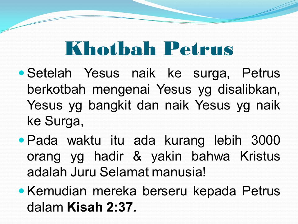 Khotbah Petrus  Setelah Yesus naik ke surga, Petrus berkotbah mengenai Yesus yg disalibkan, Yesus yg bangkit dan naik Yesus yg naik ke Surga,  Pada
