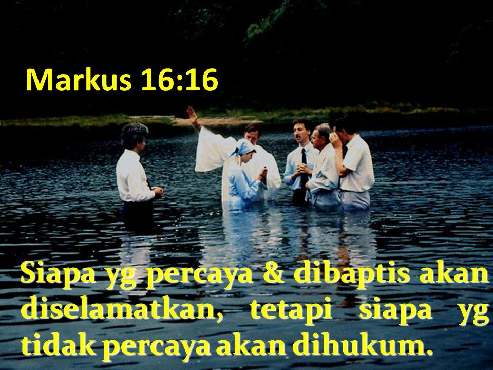 Markus 16:16 Siapa yg percaya & dibaptis akan diselamatkan, tetapi siapa yg tidak percaya akan dihukum. Siapa yg percaya & dibaptis akan diselamatkan,