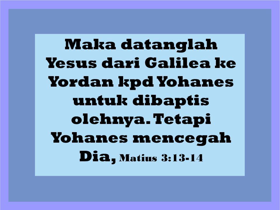 Maka datanglah Yesus dari Galilea ke Yordan kpd Yohanes untuk dibaptis olehnya. Tetapi Yohanes mencegah Dia, Matius 3:13-14