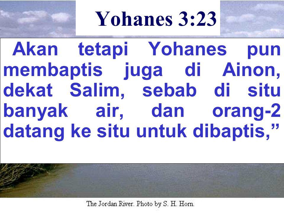 """Yohanes 3:23 """" Akan tetapi Yohanes pun membaptis juga di Ainon, dekat Salim, sebab di situ banyak air, dan orang-2 datang ke situ untuk dibaptis,"""""""