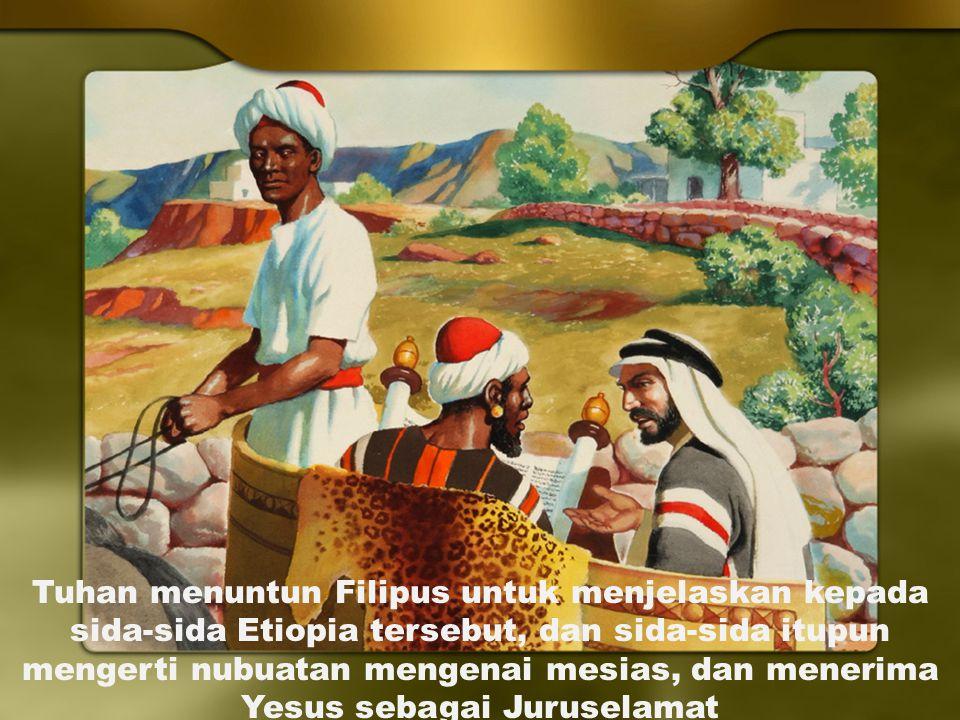 Tuhan menuntun Filipus untuk menjelaskan kepada sida-sida Etiopia tersebut, dan sida-sida itupun mengerti nubuatan mengenai mesias, dan menerima Yesus