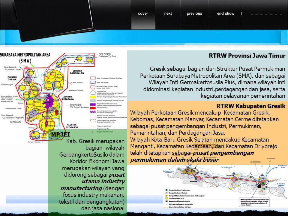 previousnextend showcover - - - - - - - RTRW Provinsi Jawa Timur Gresik sebagai bagian dari Struktur Pusat Permukiman Perkotaan Surabaya Metropolitan Area (SMA), dan sebagai Wilayah Inti Germakertosusila Plus, dimana wilayah inti didominasi kegiatan industri,perdagangan dan jasa, serta kegiatan pelayanan pemerintahan RTRW Kabupaten Gresik Wilayah Perkotaan Gresik mencakup Kecamatan Gresik, Kebomas, Kecamatan Manyar, Kecamatan Cerme ditetapkan sebagai pusat pengembangan Industri, Permukiman, Pemerintahan, dan Perdagangan Jasa.