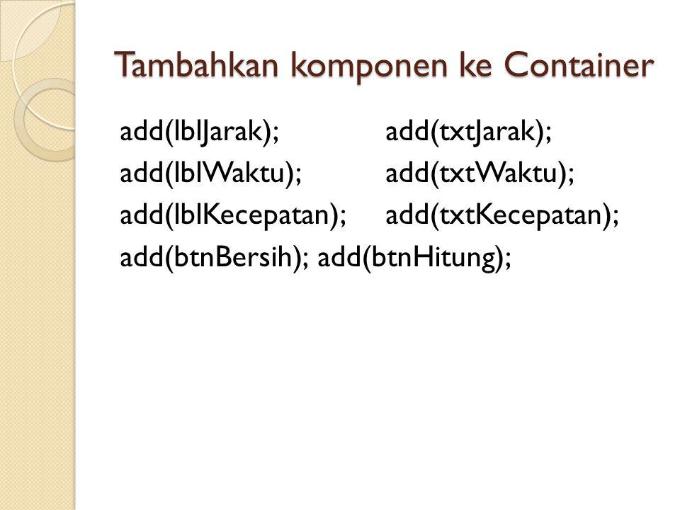 Tambahkan komponen ke Container add(lblJarak);add(txtJarak); add(lblWaktu);add(txtWaktu); add(lblKecepatan);add(txtKecepatan); add(btnBersih);add(btnH