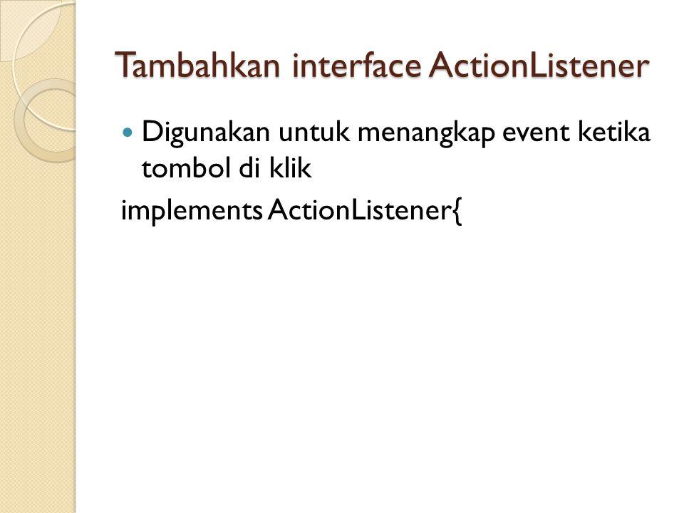 Tambahkan interface ActionListener  Digunakan untuk menangkap event ketika tombol di klik implements ActionListener{