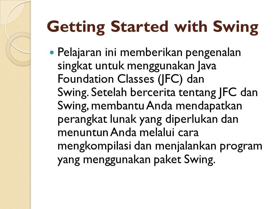 Getting Started with Swing  Pelajaran ini memberikan pengenalan singkat untuk menggunakan Java Foundation Classes (JFC) dan Swing. Setelah bercerita