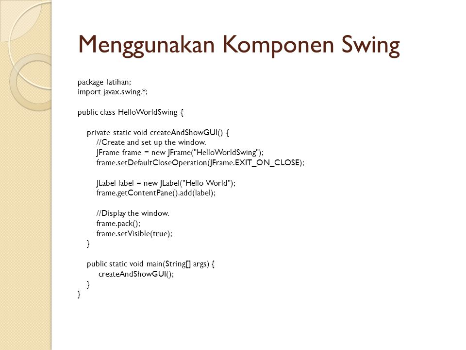 Menggunakan Komponen Swing package latihan; import javax.swing.*; public class HelloWorldSwing { private static void createAndShowGUI() { //Create and