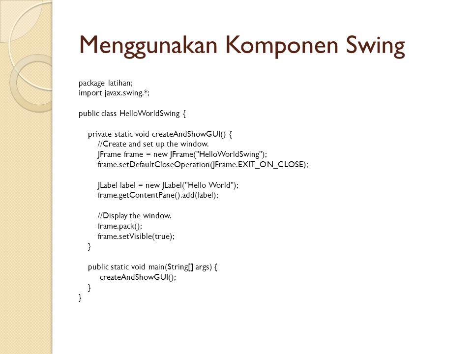 Cara compile dan running  Compile ◦ javac latihan/HelloWorldSwing.java  Running ◦ java latihan.HelloWorldSwing