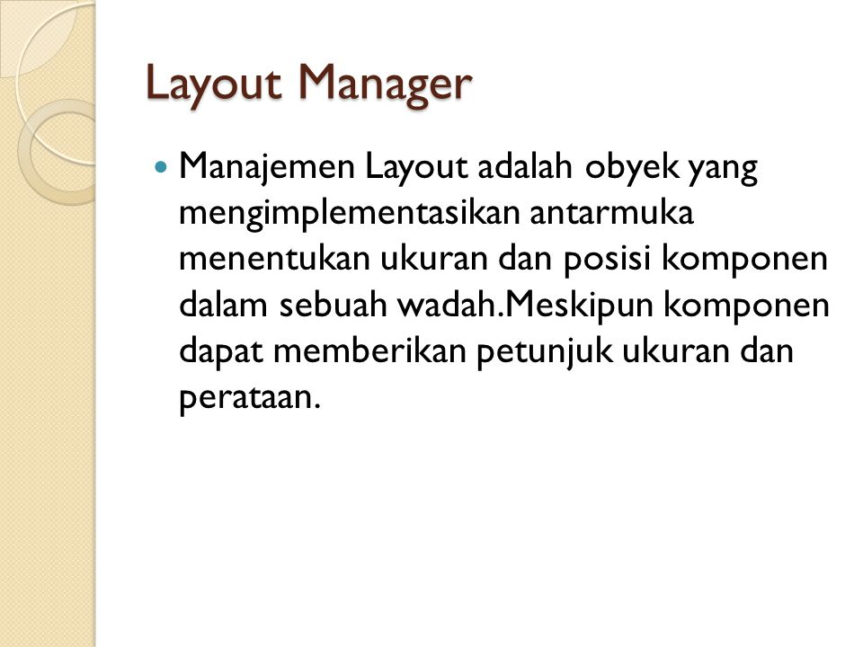 Layout Manager  Manajemen Layout adalah obyek yang mengimplementasikan antarmuka menentukan ukuran dan posisi komponen dalam sebuah wadah.Meskipun ko