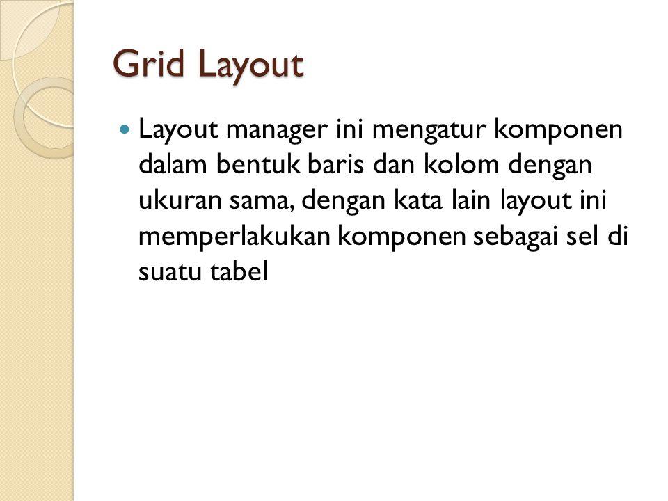 Grid Layout  Layout manager ini mengatur komponen dalam bentuk baris dan kolom dengan ukuran sama, dengan kata lain layout ini memperlakukan komponen