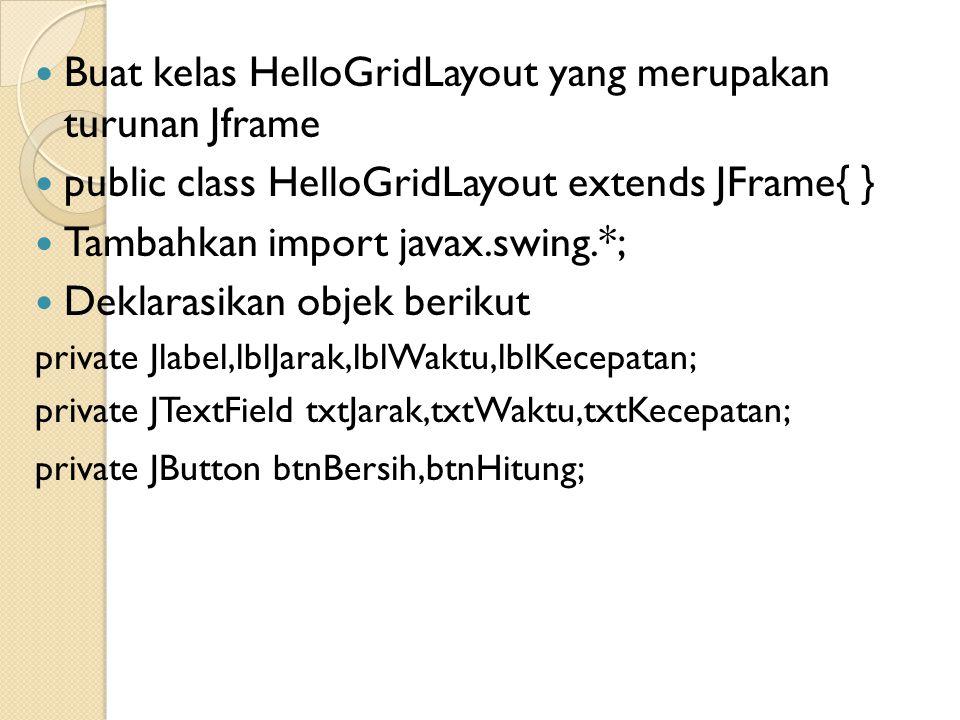  Buat kelas HelloGridLayout yang merupakan turunan Jframe  public class HelloGridLayout extends JFrame{ }  Tambahkan import javax.swing.*;  Deklar