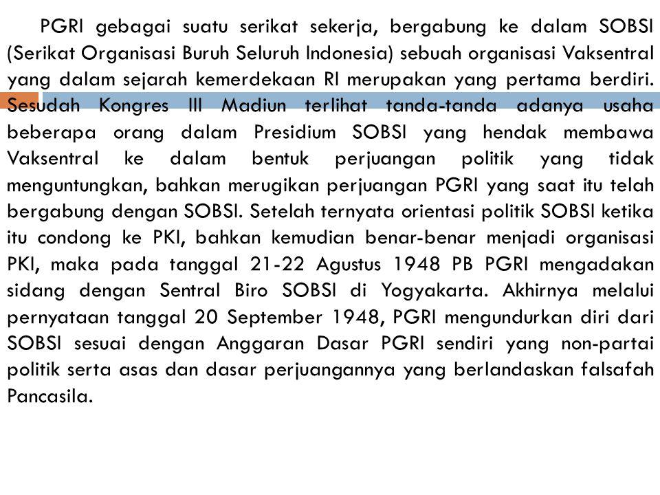 PGRI gebagai suatu serikat sekerja, bergabung ke dalam SOBSI (Serikat Organisasi Buruh Seluruh Indonesia) sebuah organisasi Vaksentral yang dalam sejarah kemerdekaan RI merupakan yang pertama berdiri.